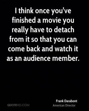 Frank Darabont - I think once you've finished a movie you really have to detach from it so that you can come back and watch it as an audience member.