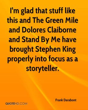Frank Darabont - I'm glad that stuff like this and The Green Mile and Dolores Claiborne and Stand By Me have brought Stephen King properly into focus as a storyteller.