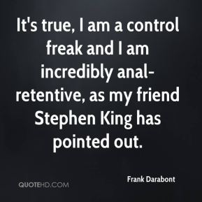 Frank Darabont - It's true, I am a control freak and I am incredibly anal-retentive, as my friend Stephen King has pointed out.
