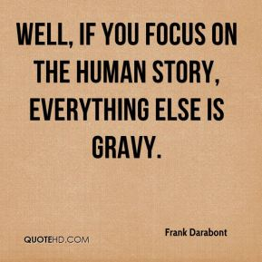 Frank Darabont - Well, if you focus on the human story, everything else is gravy.