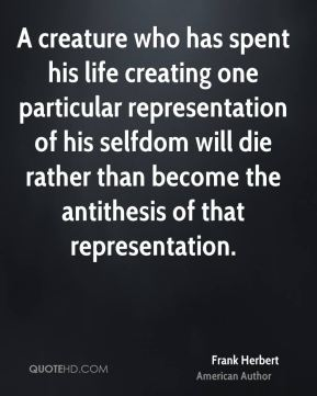 A creature who has spent his life creating one particular representation of his selfdom will die rather than become the antithesis of that representation.