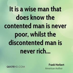 It is a wise man that does know the contented man is never poor, whilst the discontented man is never rich...