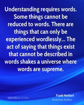 Frank Herbert - Understanding requires words. Some things cannot be reduced to words. There are things that can only be experienced wordlessly... The act of saying that things exist that cannot be described in words shakes a universe where words are supreme.
