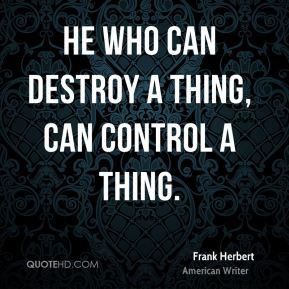 He who can destroy a thing, can control a thing.