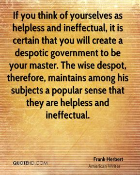 Frank Herbert - If you think of yourselves as helpless and ineffectual, it is certain that you will create a despotic government to be your master. The wise despot, therefore, maintains among his subjects a popular sense that they are helpless and ineffectual.