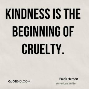 Kindness is the beginning of cruelty.
