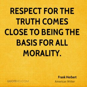 Frank Herbert - Respect for the truth comes close to being the basis for all morality.