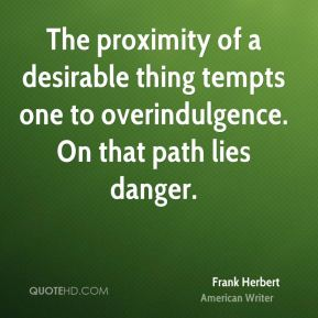 Frank Herbert - The proximity of a desirable thing tempts one to overindulgence. On that path lies danger.