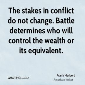 Frank Herbert - The stakes in conflict do not change. Battle determines who will control the wealth or its equivalent.