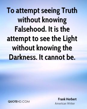 To attempt seeing Truth without knowing Falsehood. It is the attempt to see the Light without knowing the Darkness. It cannot be.