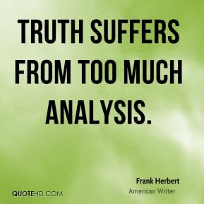 Truth suffers from too much analysis.