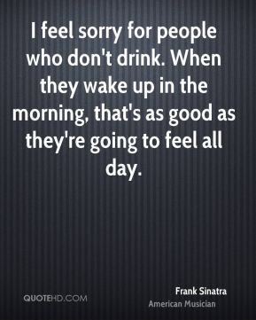 Frank Sinatra - I feel sorry for people who don't drink. When they wake up in the morning, that's as good as they're going to feel all day.