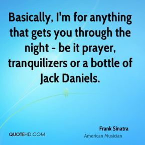 Basically, I'm for anything that gets you through the night - be it prayer, tranquilizers or a bottle of Jack Daniels.