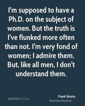 I'm supposed to have a Ph.D. on the subject of women. But the truth is I've flunked more often than not. I'm very fond of women; I admire them. But, like all men, I don't understand them.