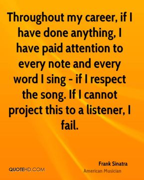 Frank Sinatra - Throughout my career, if I have done anything, I have paid attention to every note and every word I sing - if I respect the song. If I cannot project this to a listener, I fail.