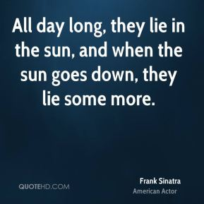 Frank Sinatra - All day long, they lie in the sun, and when the sun goes down, they lie some more.