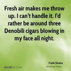 Frank Sinatra - Fresh air makes me throw up. I can't handle it. I'd rather be around three Denobili cigars blowing in my face all night.