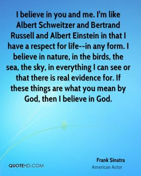 I believe in you and me. I'm like Albert Schweitzer and Bertrand Russell and Albert Einstein in that I have a respect for life--in any form. I believe in nature, in the birds, the sea, the sky, in everything I can see or that there is real evidence for. If these things are what you mean by God, then I believe in God.