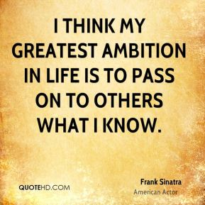I think my greatest ambition in life is to pass on to others what I know.