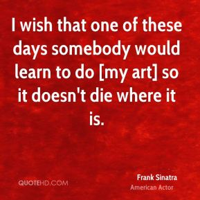 Frank Sinatra - I wish that one of these days somebody would learn to do [my art] so it doesn't die where it is.