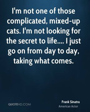 I'm not one of those complicated, mixed-up cats. I'm not looking for the secret to life.... I just go on from day to day, taking what comes.