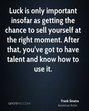 Luck is only important insofar as getting the chance to sell yourself at the right moment. After that, you've got to have talent and know how to use it.
