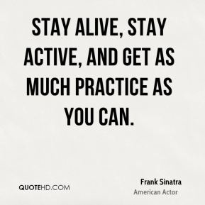 Frank Sinatra - Stay alive, stay active, and get as much practice as you can.