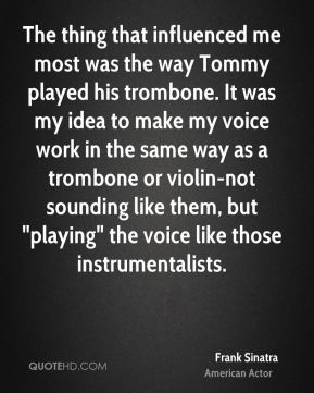 """The thing that influenced me most was the way Tommy played his trombone. It was my idea to make my voice work in the same way as a trombone or violin-not sounding like them, but """"playing"""" the voice like those instrumentalists."""