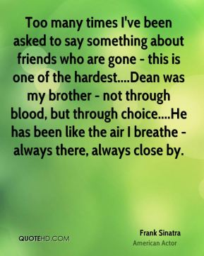 Too many times I've been asked to say something about friends who are gone - this is one of the hardest....Dean was my brother - not through blood, but through choice....He has been like the air I breathe - always there, always close by.