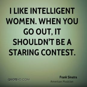 Frank Sinatra - I like intelligent women. When you go out, it shouldn't be a staring contest.