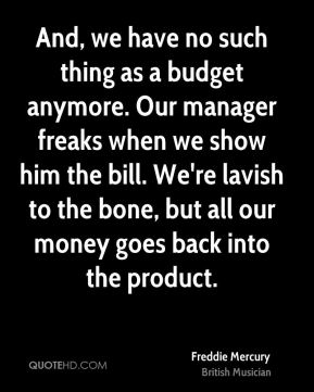 Freddie Mercury - And, we have no such thing as a budget anymore. Our manager freaks when we show him the bill. We're lavish to the bone, but all our money goes back into the product.