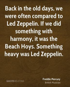 Freddie Mercury - Back in the old days, we were often compared to Led Zeppelin. If we did something with harmony, it was the Beach Hoys. Something heavy was Led Zeppelin.