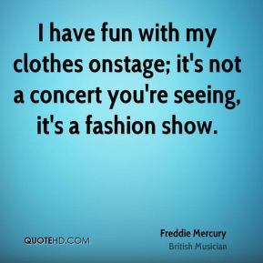 Freddie Mercury - I have fun with my clothes onstage; it's not a concert you're seeing, it's a fashion show.