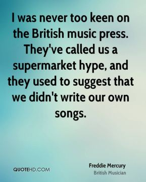 Freddie Mercury - I was never too keen on the British music press. They've called us a supermarket hype, and they used to suggest that we didn't write our own songs.
