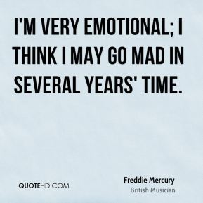 Freddie Mercury - I'm very emotional; I think I may go mad in several years' time.