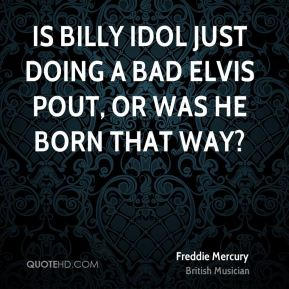 Freddie Mercury - Is Billy Idol just doing a bad Elvis pout, or was he born that way?