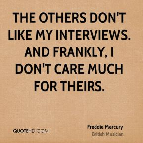 Freddie Mercury - The others don't like my interviews. And frankly, I don't care much for theirs.