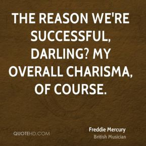 Freddie Mercury - The reason we're successful, darling? My overall charisma, of course.