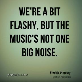 Freddie Mercury - We're a bit flashy, but the music's not one big noise.