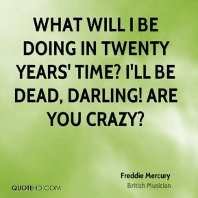 Freddie Mercury - What will I be doing in twenty years' time? I'll be dead, darling! Are you crazy?