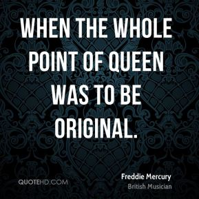 Freddie Mercury - When the whole point of Queen was to be original.