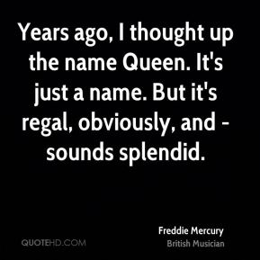 Freddie Mercury - Years ago, I thought up the name Queen. It's just a name. But it's regal, obviously, and -sounds splendid.