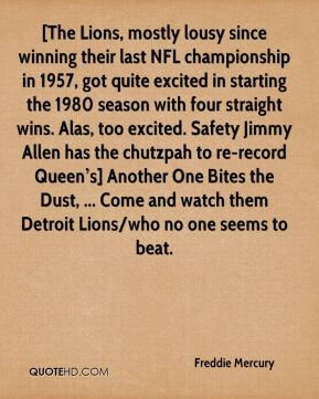 [The Lions, mostly lousy since winning their last NFL championship in 1957, got quite excited in starting the 1980 season with four straight wins. Alas, too excited. Safety Jimmy Allen has the chutzpah to re-record Queen's] Another One Bites the Dust, ... Come and watch them Detroit Lions/who no one seems to beat.
