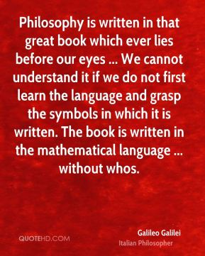 Philosophy is written in that great book which ever lies before our eyes ... We cannot understand it if we do not first learn the language and grasp the symbols in which it is written. The book is written in the mathematical language ... without whos.