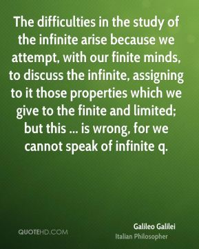 The difficulties in the study of the infinite arise because we attempt, with our finite minds, to discuss the infinite, assigning to it those properties which we give to the finite and limited; but this ... is wrong, for we cannot speak of infinite q.
