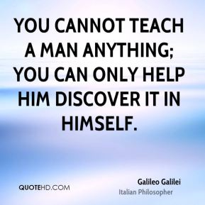 You cannot teach a man anything; you can only help him discover it in himself.