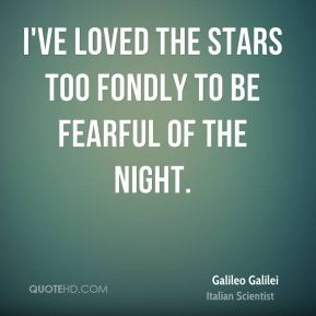 Galileo Galilei - I've loved the stars too fondly to be fearful of the night.