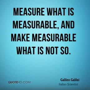 Measure what is measurable, and make measurable what is not so.