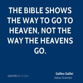 Galileo Galilei - The Bible shows the way to go to heaven, not the way the heavens go.