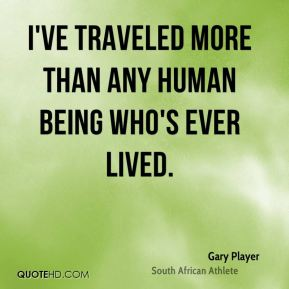 I've traveled more than any human being who's ever lived.